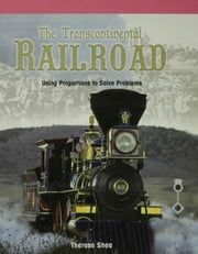 The Transcontinental Railroad: Using Proportions to Solve Problems ebook by Shea, Therese
