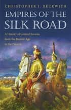 Empires of the Silk Road - A History of Central Eurasia from the Bronze Age to the Present eBook by Christopher I. Beckwith