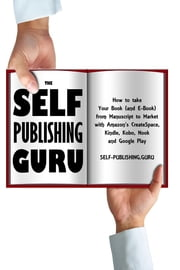 The Self-Publishing Guru - How to Take Your Book (and E-Book) from Manuscript to Market with Amazon's CreateSpace, Kindle, Kobo, Nook and Google Play ebook by Tony Loton