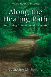 Along the Healing Path - Recovering from Interstitial Cystitis ebook by Catherine M. Simone