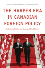 The Harper Era in Canadian Foreign Policy - Parliament, Politics, and Canada's Global Posture ebook by