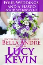 Four Weddings and a Fiasco Boxed Set (Books 1-3) ebook by Lucy Kevin, Bella Andre