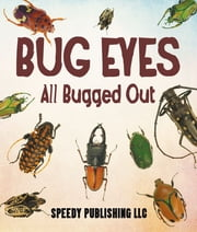 Bug Eyes - All Bugged Out - Insects, Spiders and Bug Facts for Kids ebook by Speedy Publishing