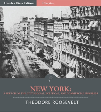 New York:A Sketch of the Citys Social, Political, and Commercial Progress from the First Dutch Settlement to Recent Times ebook by Theodore Roosevelt