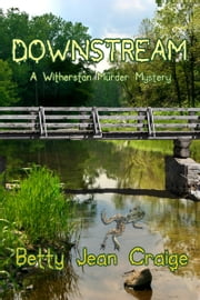 Downstream ~ A Witherston Murder Mystery ebook by Betty Jean Craige