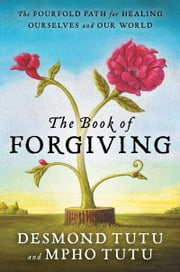 The Book of Forgiving - The Fourfold Path for Healing Ourselves and Our World ebook by Desmond Tutu,Mpho Tutu
