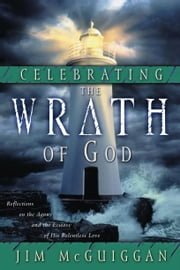Celebrating the Wrath of God - Reflections on the Agony and the Ecstasy of His Relentless Love ebook by Jim McGuiggan