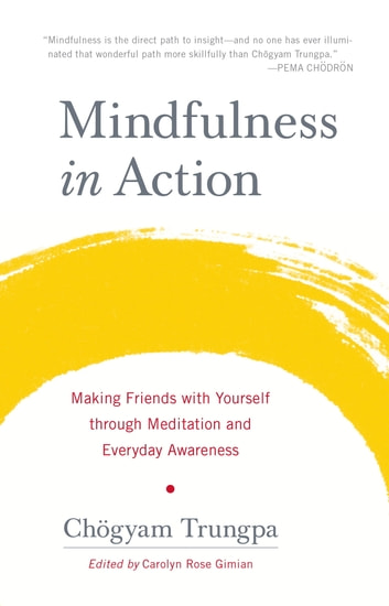 Mindfulness in Action - Making Friends with Yourself through Meditation and Everyday Awareness ebook by Chogyam Trungpa