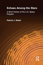 Echoes Among the Stars: A Short History of the U.S. Space Program - A Short History of the U.S. Space Program ebook by Patrick J. Walsh