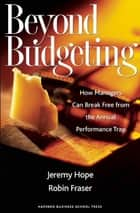 Beyond Budgeting - How Managers Can Break Free from the Annual Performance Trap ebook by Jeremy Hope, Robin Fraser
