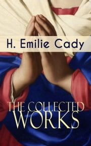 The Collected Works of H. Emilie Cady - Spiritual Guidance Books & New Thought Classics: Lessons In Truth - Practical Christianity Course + How I Used Truth & God + A Present Help ebook by H. Emilie Cady