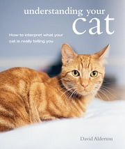 Understanding Your Cat - How to interpret what your cat is really telling you ebook by David Alderton