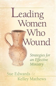 Leading Women Who Wound - Strategies for an Effective Ministry ebook by Sue G. Edwards,Kelley M. Mathews