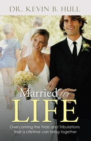 Married for Life - Overcoming the Trials and Tribulations That a Lifetime Can Bring Together ebook by Dr. Kevin B. Hull
