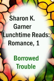 Lunchtime Reads: Romance 1, Borrowed Trouble ebook by Sharon K. Garner