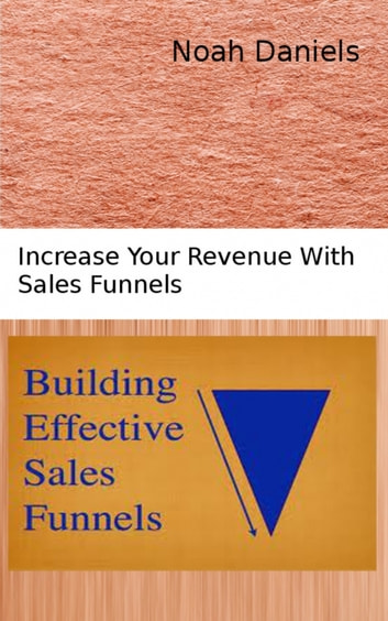 Building Effective Sales Funnels - Increase Your Revenue With Sales Funnels ebook by Noah Daniels