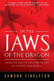 In the Jaws of the Dragon - America's Fate in the Coming Era of Chinese Hegemony ebook by Eamonn Fingleton