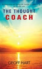 The Thought Coach - Bring positive and lasting life changes in under 60 minutes ebook by Geoff Hart