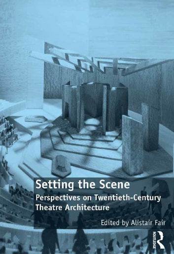 Setting the Scene - Perspectives on Twentieth-Century Theatre Architecture ebook by Alistair Fair