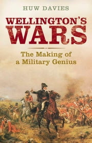 Wellington's Wars: The Making of a Military Genius ebook by Dr. Huw Davies