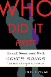 Who Did It First? - Great Rock and Roll Cover Songs and Their Original Artists ebook by Bob Leszczak