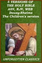 THE BIBLE : 5 VERSIONS (AMERICAN STANDARD, KING JAMES,WORLD ENGLISH, Douay-Rheims Catholic Bible, The Children's Bible) eBook by God