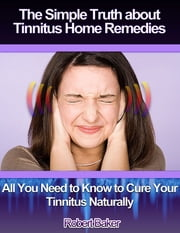 The Simple Truth About Tinnitus Home Remedies : All You Need to Know to Cure Your Tinnitus Naturally ebook by Robert Baker