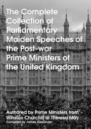 The Complete Collection of Parliamentary Maiden Speeches of the Post-war Prime Ministers of the United Kingdom - Authored by Prime Ministers from Winston Churchill to Theresa May ebook by James Alexander