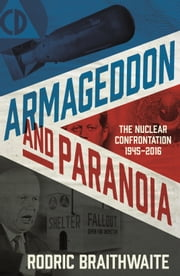 Armageddon and Paranoia: The Nuclear Confrontation 1945-2016 ebook by Rodric Braithwaite