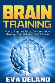 Brain Training - How to Improve Focus, Concentration, Memory, IQ and Start to Think Faster ebook by Eva Delano