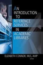 An Introduction to Reference Services in Academic Libraries ebook by Elizabeth Connor