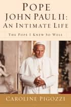 Pope John Paul II: An Intimate Life ebook by Caroline Pigozzi