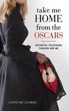 Take Me Home from the Oscars - Arthritis, Television, Fashion, and Me ebook by Christine Schwab