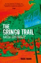The Gringo Trail: A Darkly Comic Road Trip through South America ebook by Mark Mann