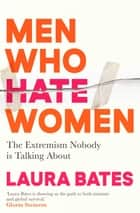 Men Who Hate Women - From incels to pickup artists, the truth about extreme misogyny and how it affects us all ebook by Laura Bates