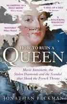How to Ruin a Queen - Marie Antoinette, the Stolen Diamonds and the Scandal that Shook the French Throne ebook by Jonathan Beckman