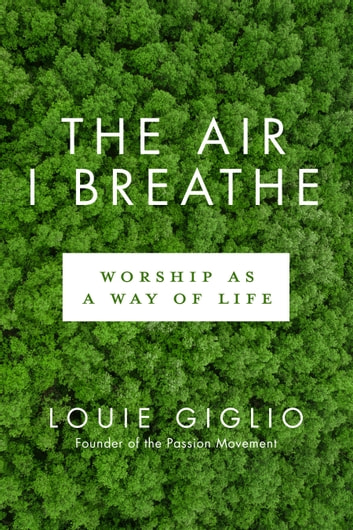 The Air I Breathe - Worship as a Way of Life eBook by Louie Giglio
