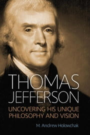 Thomas Jefferson - Uncovering His Unique Philosophy and Vision ebook by M. Andrew Holowchak