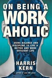 On Being a Workaholic - Using Balance and Discipline to Live a Better and More Efficient Life ebook by Harris Kern