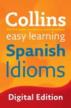 Easy Learning Spanish Idioms: Trusted support for learning (Collins Easy Learning) ebook by Collins