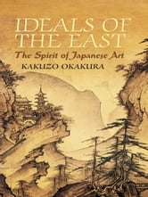 Ideals of the East - The Spirit of Japanese Art ebook by Kakuzo Okakura