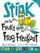 Stink and the Freaky Frog Freakout ebook by Megan McDonald, Peter H. Reynolds