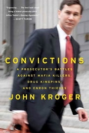 Convictions - A Prosecutor's Battles Against Mafia Killers, Drug Kingpins, and Enron Thieves ebook by John Kroger