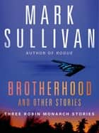 Brotherhood and Others - Three Robin Monarch stories ebook by Mark Sullivan