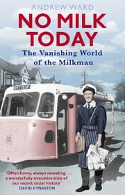No Milk Today - The Vanishing World of the Milkman ebook by Andrew Ward