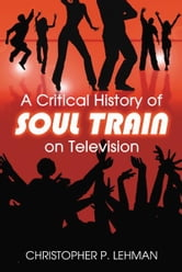 A Critical History of Soul Train on Television ebook by Christopher P. Lehman