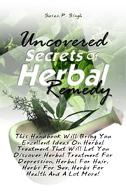 Uncovered Secrets Of Herbal Remedy - This Handbook Will Bring You Excellent Ideas On Herbal Treatment That Will Let You Discover Herbal Treatment For Depression, Herbal For Hair, Herbs For Sex, Herbs For Health And A Lot More! ebook by Susan P. Singh