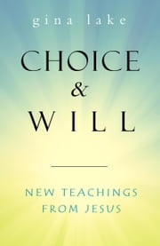 Choice and Will: New Teachings from Jesus ebook by Gina Lake