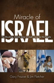 Miracle of Israel - The Shocking, Untold Story of God's Love For His People ebook by Jim Fletcher,Gary Frazier