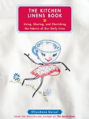 The Kitchen Linens Book - Using, Sharing, and Cherishing the Fabrics of Our Daily Lives ebook by EllynAnne Geisel